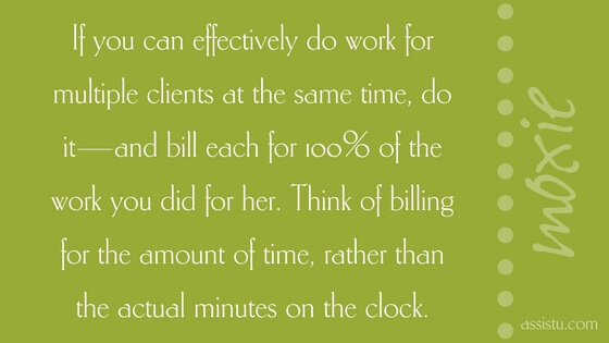 If you can effectively do work for multiple clients at the same time, do it—and bill each for 100% of the work you did for her. Think of billing for the amount of time, rather than the actual minutes on the clock.
