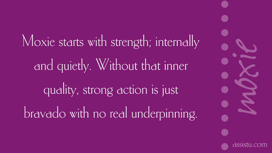 Moxie starts with strength—internally and quietly. Without that inner quality, strong action is just bravado with no real underpinning.