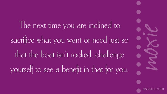 The next time you are inclined to sacrifice what you want or need just so that the boat isn't rocked, challenge yourself to see a benefit in that for you.
