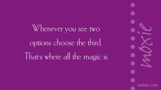 Wherever you see two options choose the third. That's where all the magic is.