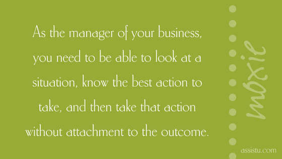 As the manager of your business, you need to be able to look at a situation, know the best action to take, and then take that action without attachment to the outcome.