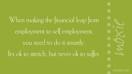 When making the financial leap from employment to self-employment, you need to do it smartly. It's ok to stretch but never ok to suffer.