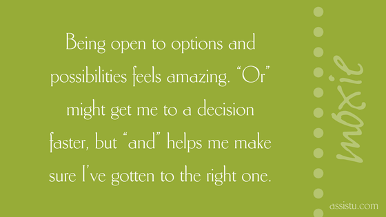 "Being open to options and possibilities feels amazing. ""Or"" might get me to a decision  faster, but ""and"" helps me make sure I've gotten to the right one"