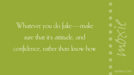 Whatever you do fake—make sure that it's attitude, and confidence, rather than know-how