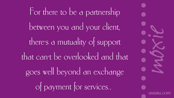For there to be a partnership between you and your client, there's a mutuality of support that can't be overlooked and that goes well beyond an exchange of payment for services..