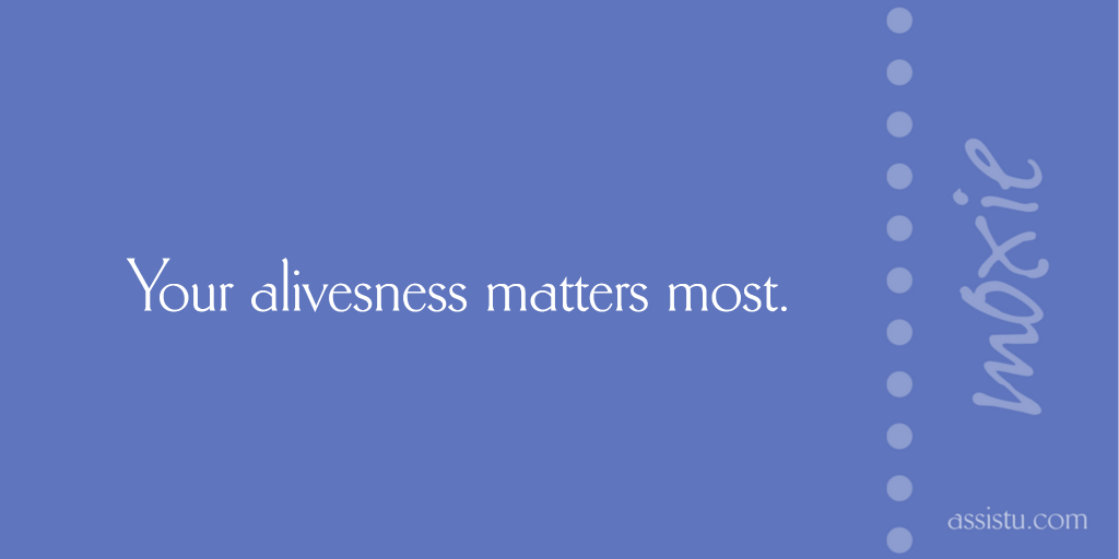 Your aliveness matters most.