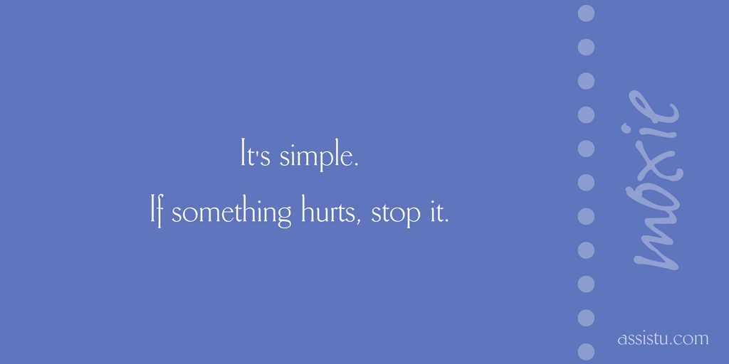 It's simple. If something hurts, stop it.