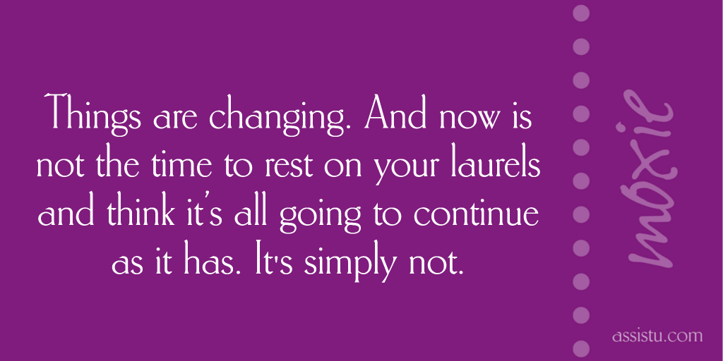 Things are changing. And now is not the time to rest on your laurels and think it's all going to continue as it has. It's simply not.
